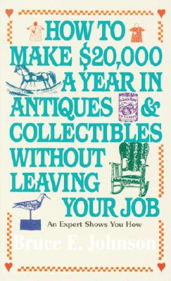 How to Make $20,000 a Year in Antiques and Collectibles Without Leaving Your Job By Johnson, Bruce E.
